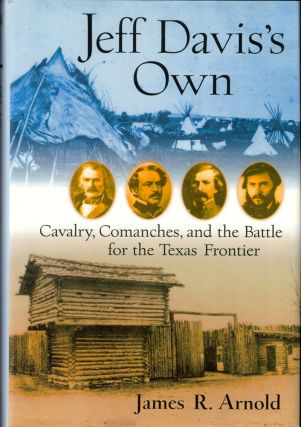 Jeff Davis's Own: Cavalry, Comanches, and the Battle for the Texas Frontier. James R. Arnold