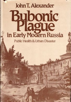 Bubonic Plague in Early Modern Russia: Public Health and Urban Disaster. John T. Alexander