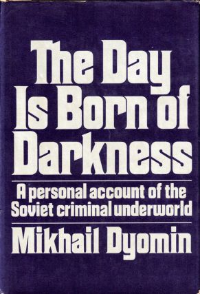 The Day Is Born of Darkness: A Personal Account of the Soviet Criminal Underworld. Mikhail Dyomin