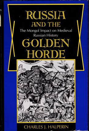 Russia and the Golden Horde: The Mongol Impact on Medieval Russian History. Charles J. Halperin