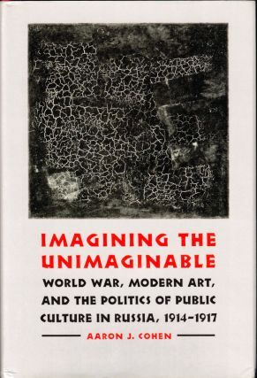 Imagining the Unimaginable: World War, Modern Art, and the Politics of Public Culture in Russia,...