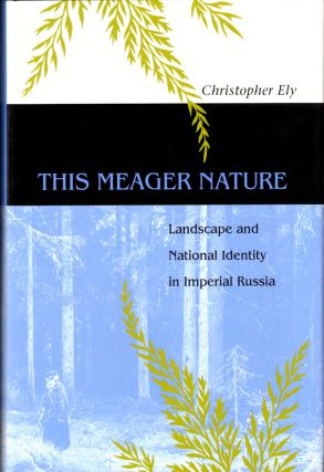 This Meager Nature: Landscape and National Identity in Imperial Russia. Christopher Ely
