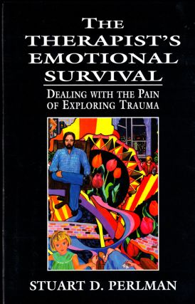 The Therapist's Emotional Survival: Dealing with the Pain of Exploring Trauma. Stuart D. Perlman