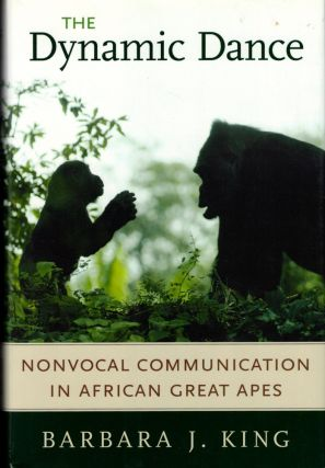 The Dynamic Dance: Nonvocal Communication in African Great Apes. Barbara J. King