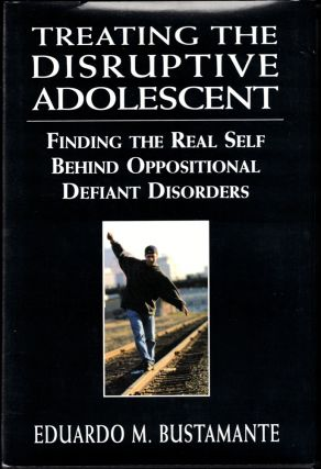 Treating the Disruptive Adolescent: Finding the Real Self Behind Oppositional Defiant Disorders....