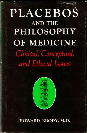 Placebos and the Philosophy of Medicine: Clinical, Conceptual, and Ethical Issues. Howard Brody