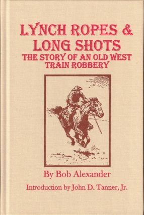 Lynch Ropes and Long Shots: The Story of an Old West Train Robbery. Bob Alexander