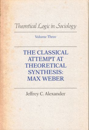 The Classical Attempt at Theoretical Synthesis: Max Weber. Jeffrey C. Alexander