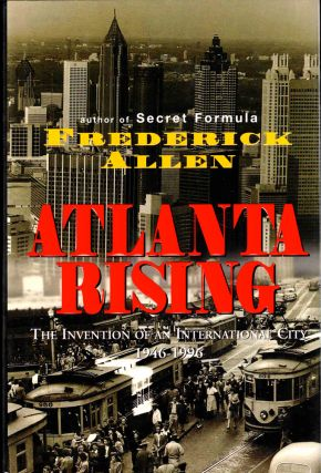 Atlanta Rising: The Invention of an International City 1946-1996. Frederick Allen
