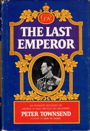 The Last Emperor: An Intimate Account of George VI and the Fall of His Empire. Peter Townsend