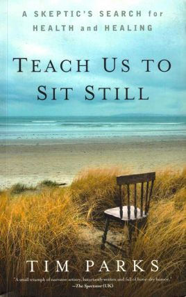 Teach Us to Sit Still: A Skeptic's Search for Health and Healing. Tim Parks