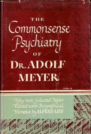 The Commonsense Psychiatry of Dr. Adolf Meyer: Fifty Two Selected Papers. Alfred Lief