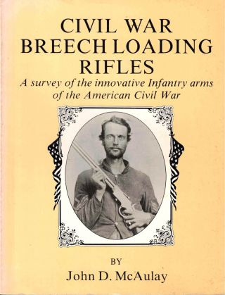 Civil War Breech Loading Rifles: A Survey of the Innovative Infantry Arms of the American Civil...