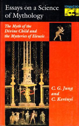 Essays on a Science of Mythology: the Myth of the Divine Child and the Mysteries of Eleusis. C G....