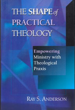The Shape of Practical Theology: Empowering Ministry with Theological Praxis. Ray S. Anderson