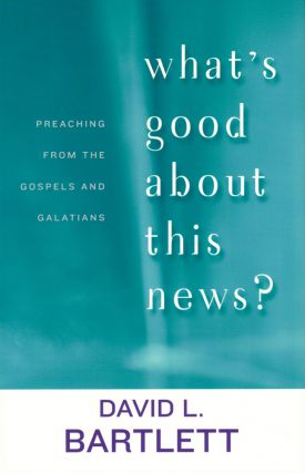 What's Good About This News?: Preaching from the Gospels and Galatians. David L. Bartlett