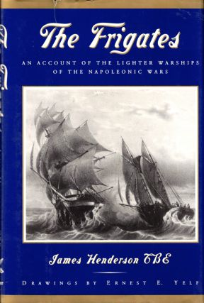 The Frigates: An Account of the Lighter Warships of the Napoleonic Wars 1793-1815. James Henderson