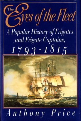 The Eyes of the Fleet: A Popular History of Frigates and Frigate Captains 1793-1815. Anthony Price