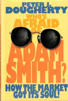 Who's Afraid of Adam Smith?: How the Market Got Its Soul. Peter J. Dougherty