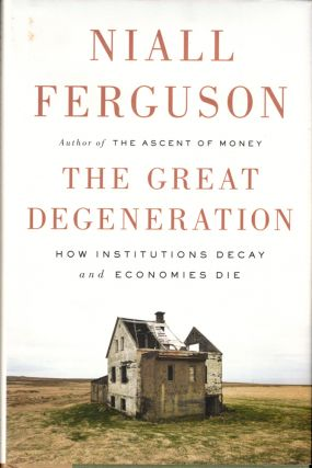 The Great Degeneration : How Institutions Decay and Economies Die. Niall Ferguson