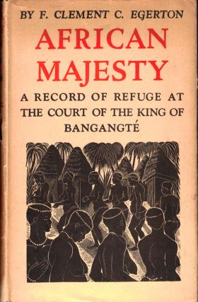 African Majesty: A Record of Refuge at the Court of the King of Bangante. F. Clement Egerton