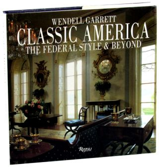 Classic America: The Federal Style and Beyond. Wendell Garrett